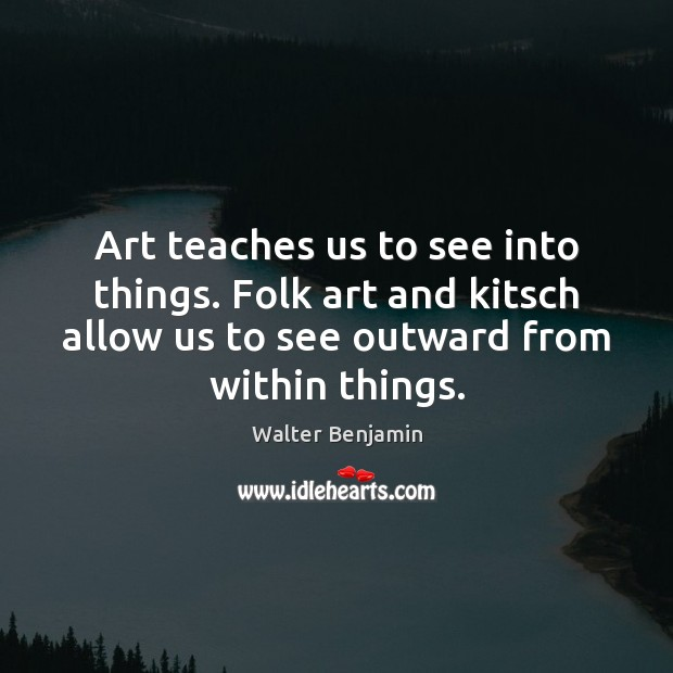 Art teaches us to see into things. Folk art and kitsch allow Walter Benjamin Picture Quote