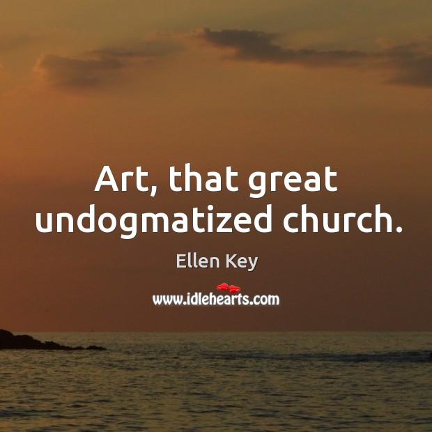 Art, that great undogmatized church. Image