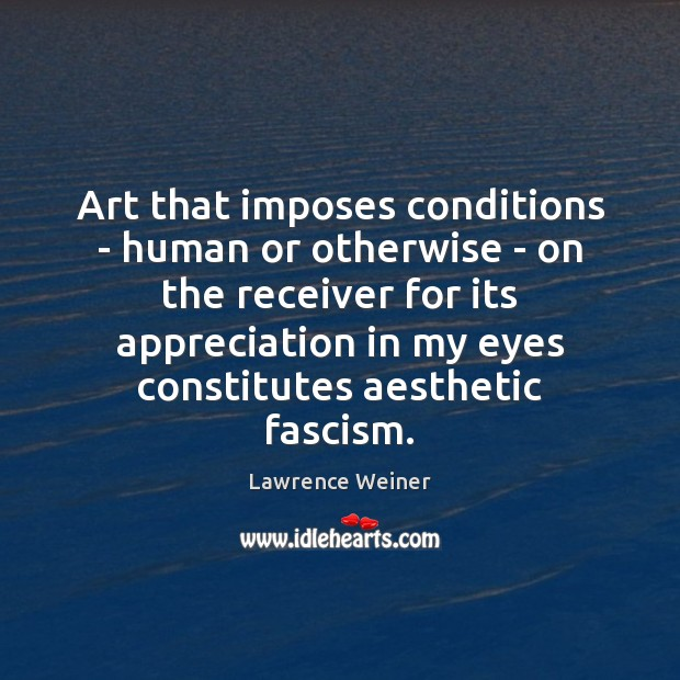 Art that imposes conditions – human or otherwise – on the receiver Lawrence Weiner Picture Quote