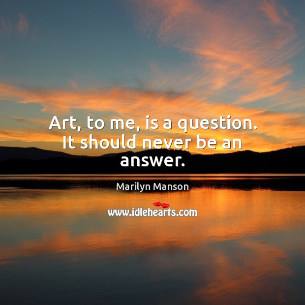 Art, to me, is a question. It should never be an answer. Image