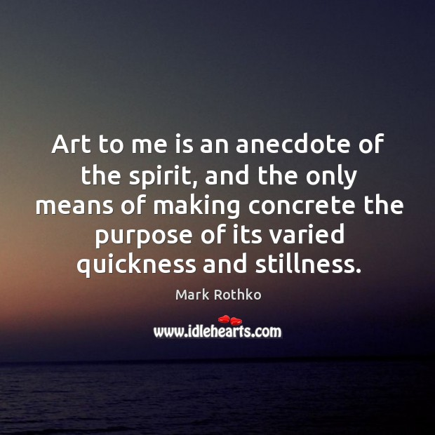 Image, Art to me is an anecdote of the spirit, and the only means of making concrete the purpose of its varied quickness and stillness.