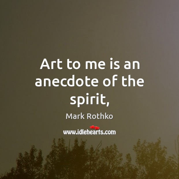 Image, Art to me is an anecdote of the spirit,