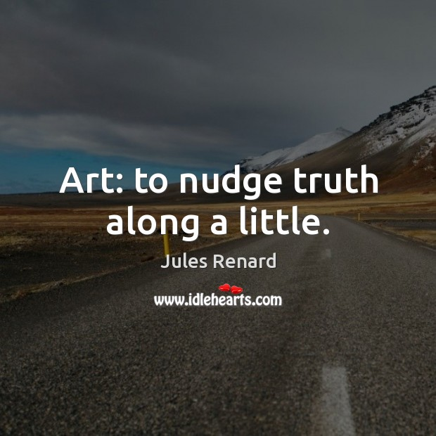 Art: to nudge truth along a little. Jules Renard Picture Quote