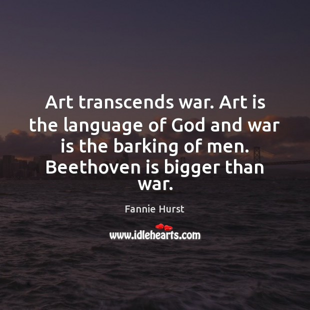 Art transcends war. Art is the language of God and war is Image