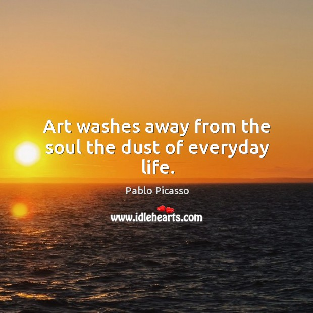 Image, Art washes away from the soul the dust of everyday life.