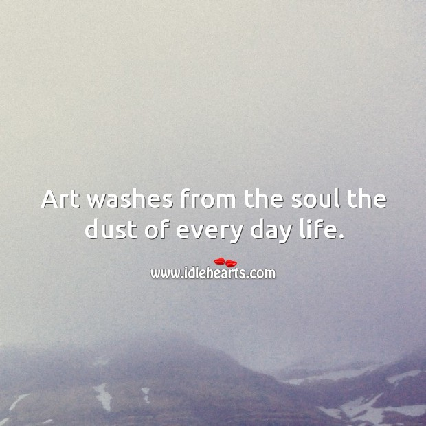 Art washes from the soul the dust of every day life. Image