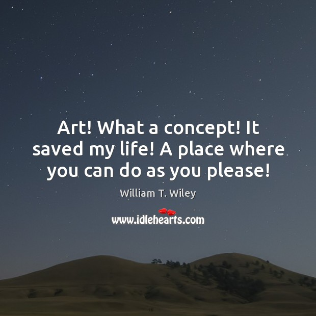 Art! What a concept! It saved my life! A place where you can do as you please! Image