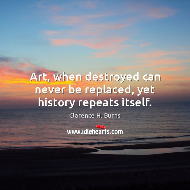 Art, when destroyed can never be replaced, yet history repeats itself. Clarence H. Burns Picture Quote