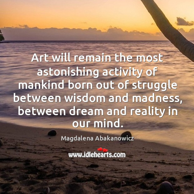 Art will remain the most astonishing activity of mankind born out of struggle between wisdom and madness Image