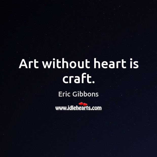 Art without heart is craft. Image