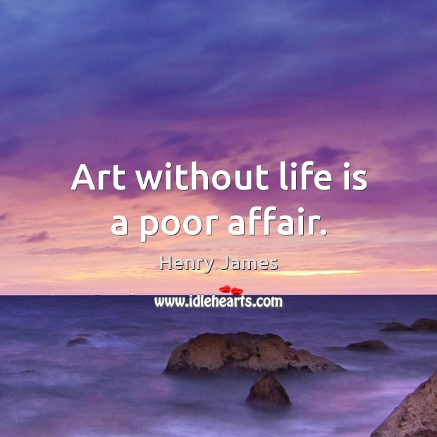 Art without life is a poor affair. Henry James Picture Quote
