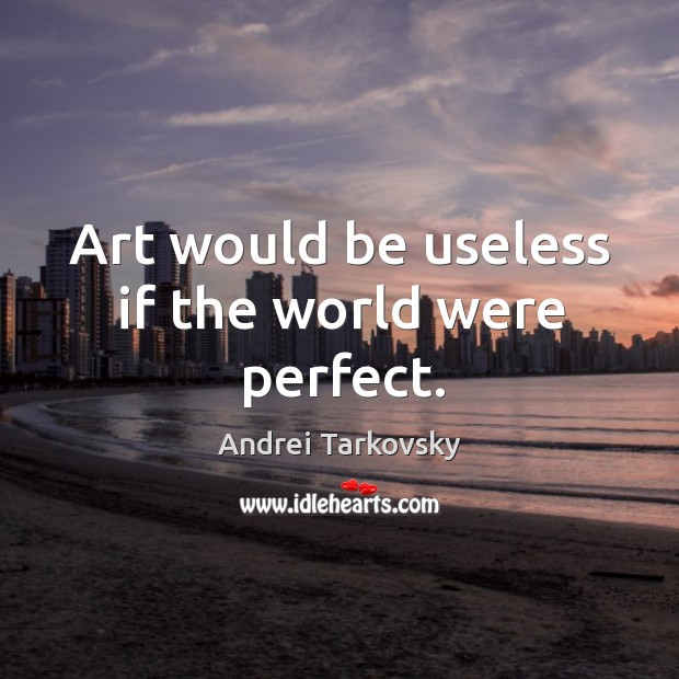Image, Art would be useless if the world were perfect.
