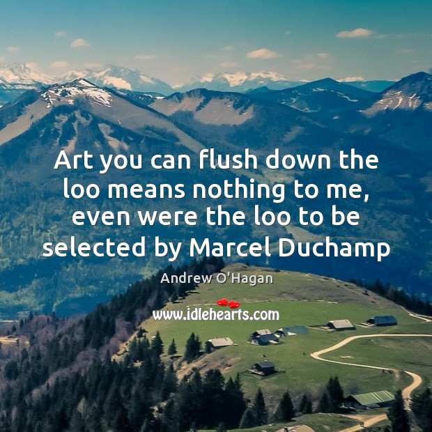 Art you can flush down the loo means nothing to me, even Andrew O'Hagan Picture Quote