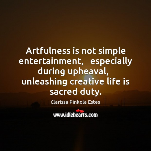 Artfulness is not simple entertainment,   especially during upheaval,   unleashing creative life is Clarissa Pinkola Estes Picture Quote