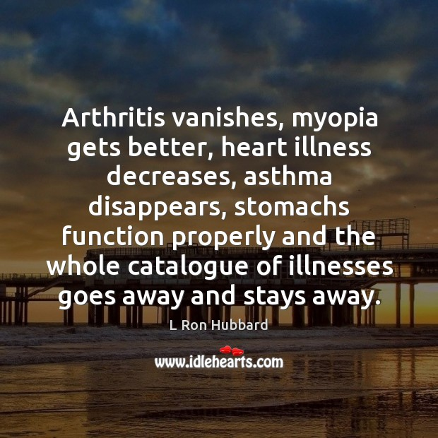 Arthritis vanishes, myopia gets better, heart illness decreases, asthma disappears, stomachs function L Ron Hubbard Picture Quote