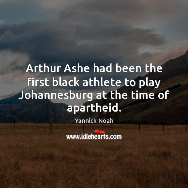 Arthur Ashe had been the first black athlete to play Johannesburg at Yannick Noah Picture Quote