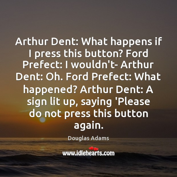 Image, Arthur Dent: What happens if I press this button? Ford Prefect: I
