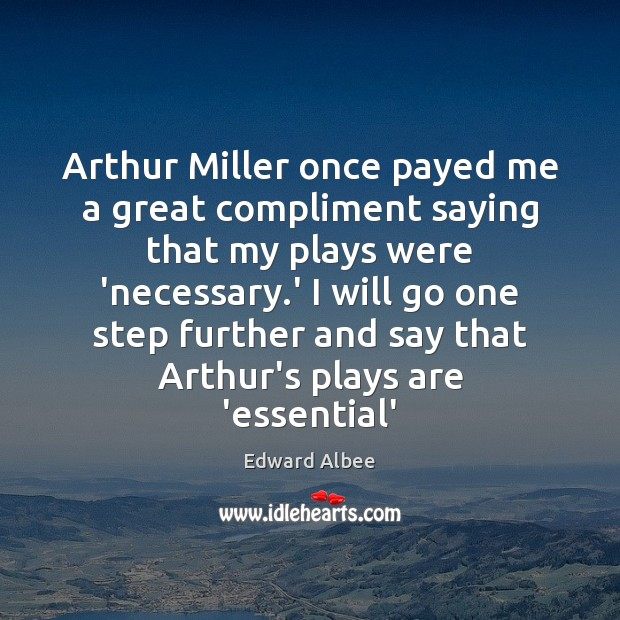 Arthur Miller once payed me a great compliment saying that my plays Edward Albee Picture Quote