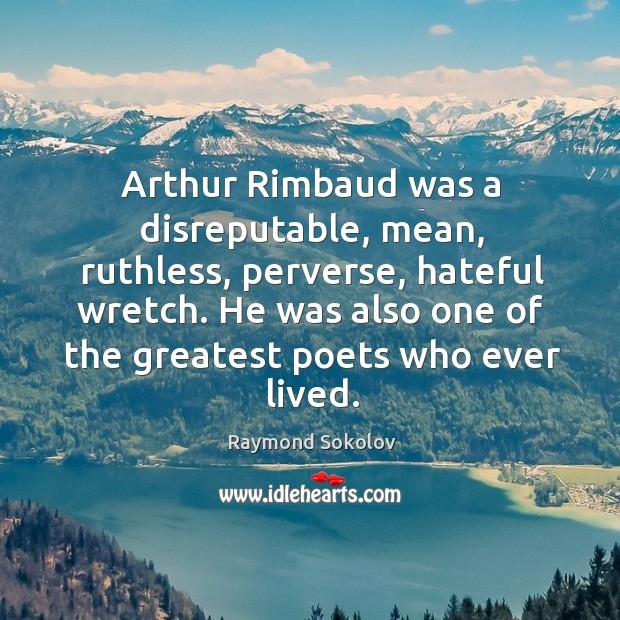 Arthur Rimbaud was a disreputable, mean, ruthless, perverse, hateful wretch. He was Image
