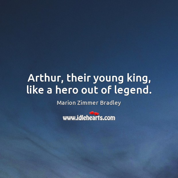 Arthur, their young king, like a hero out of legend. Image