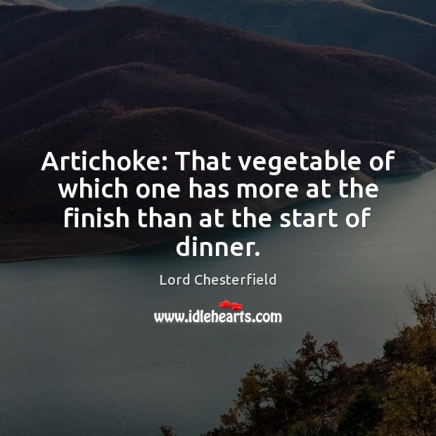 Artichoke: That vegetable of which one has more at the finish than at the start of dinner. Lord Chesterfield Picture Quote