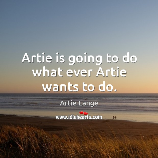 Artie is going to do what ever artie wants to do. Image
