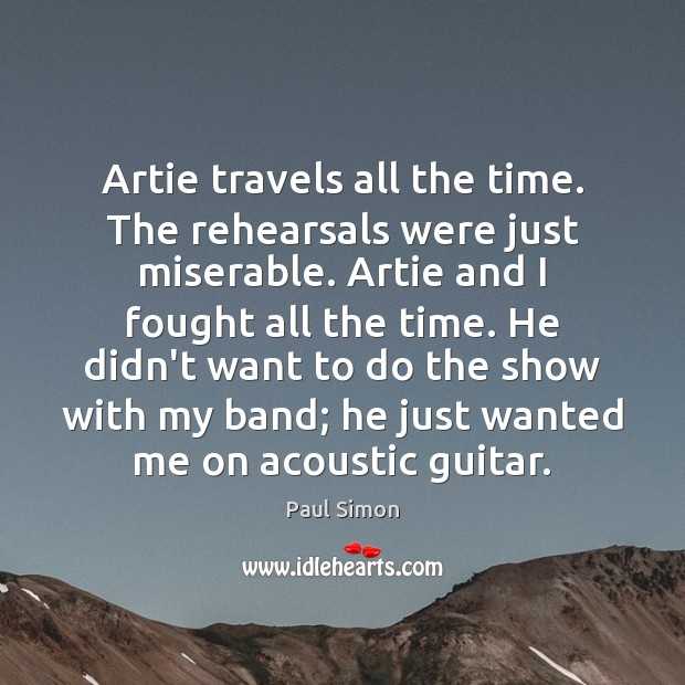 Image, Artie travels all the time. The rehearsals were just miserable. Artie and