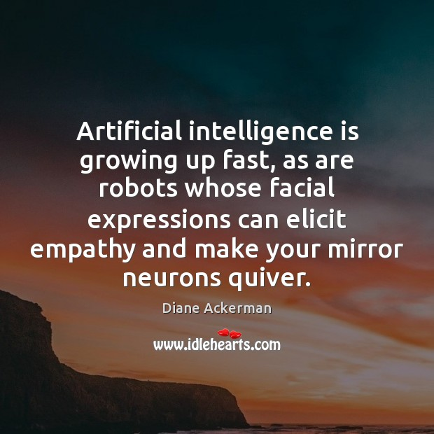 Artificial intelligence is growing up fast, as are robots whose facial expressions Diane Ackerman Picture Quote