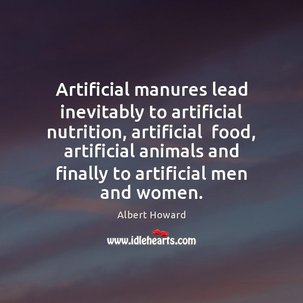 Artificial manures lead inevitably to artificial nutrition Food Quotes Image