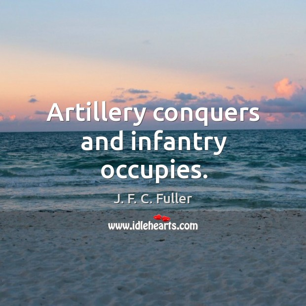 Artillery conquers and infantry occupies. J. F. C. Fuller Picture Quote