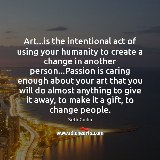Art…is the intentional act of using your humanity to create a Image