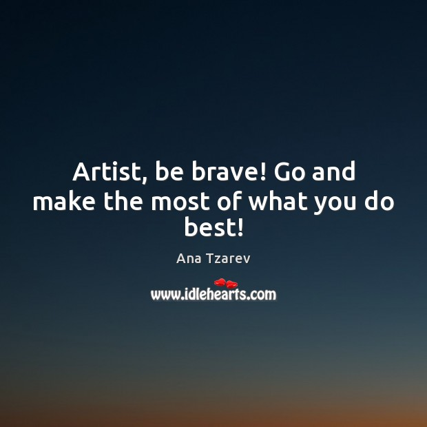 Image, Artist, be brave! Go and make the most of what you do best!