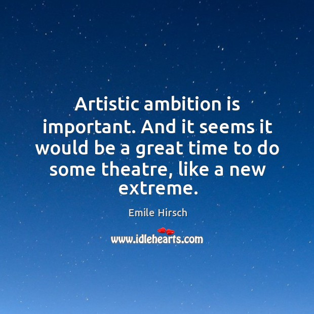 Artistic ambition is important. And it seems it would be a great time to do some theatre, like a new extreme. Emile Hirsch Picture Quote