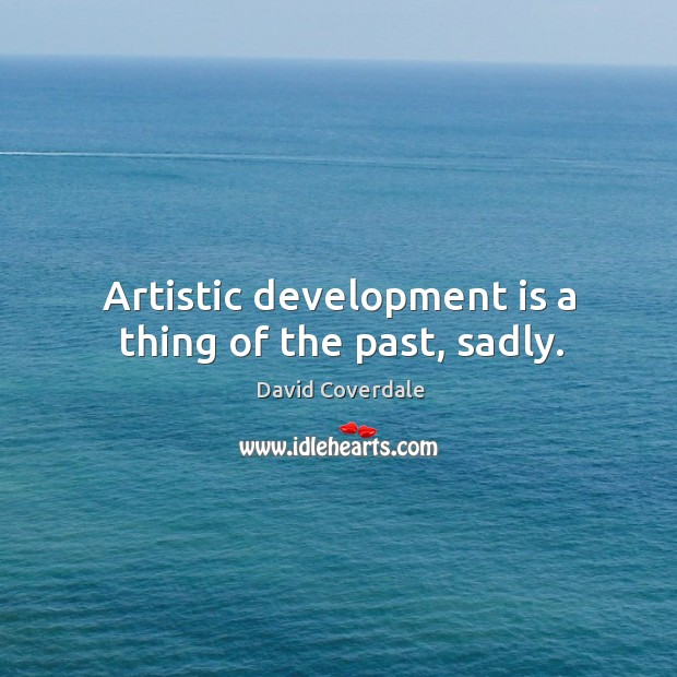 Image, Artistic development is a thing of the past, sadly.