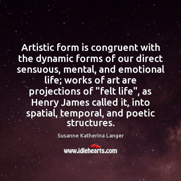 Artistic form is congruent with the dynamic forms of our direct sensuous, Susanne Katherina Langer Picture Quote
