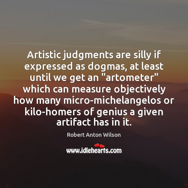 Image, Artistic judgments are silly if expressed as dogmas, at least until we