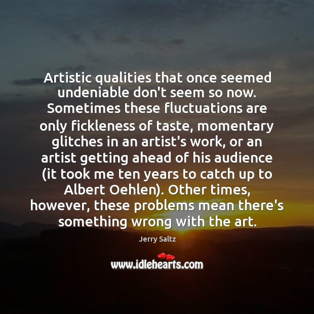 Artistic qualities that once seemed undeniable don't seem so now. Sometimes these Jerry Saltz Picture Quote