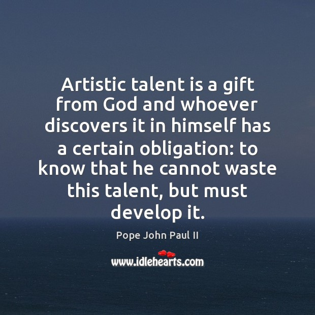 Artistic talent is a gift from God and whoever discovers it in Pope John Paul II Picture Quote