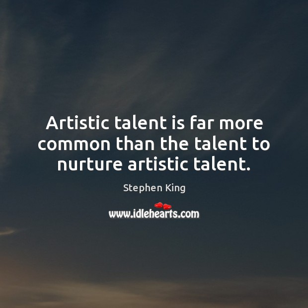 Image, Artistic talent is far more common than the talent to nurture artistic talent.