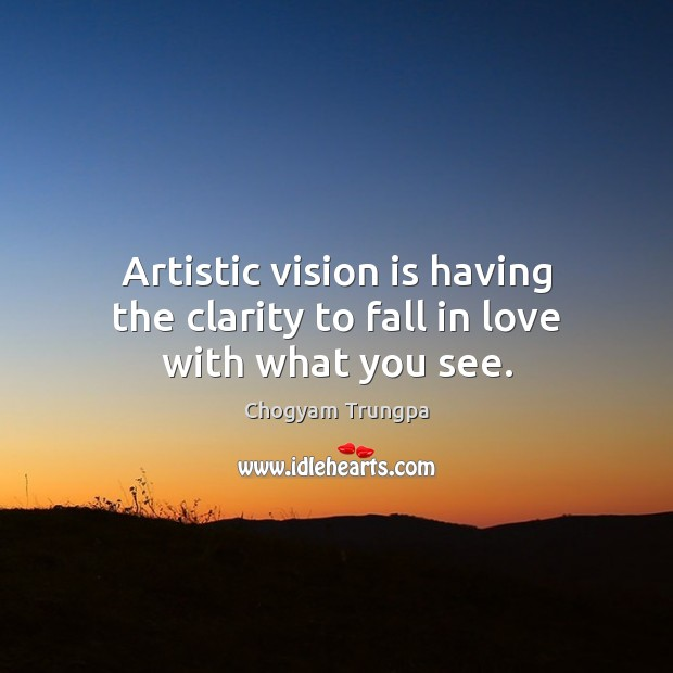 Artistic vision is having the clarity to fall in love with what you see. Chogyam Trungpa Picture Quote