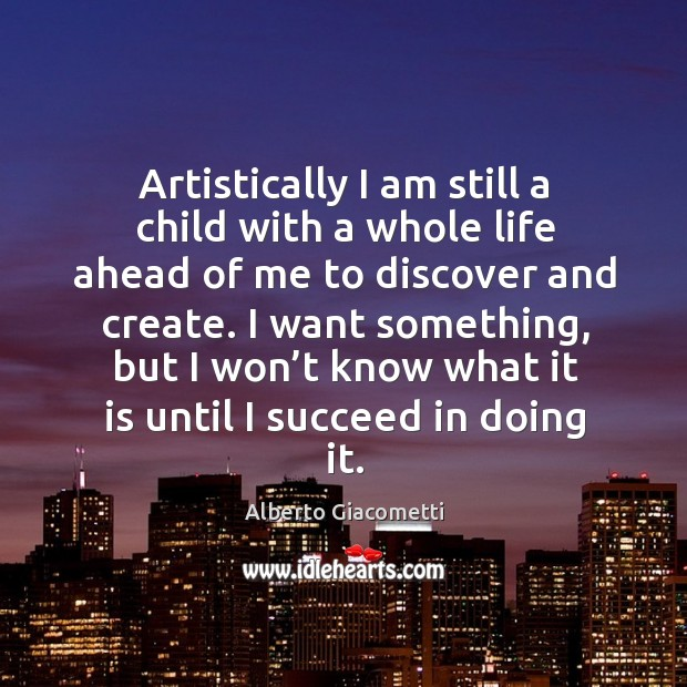 Artistically I am still a child with a whole life ahead of me to discover and create. Image