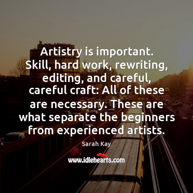 Artistry is important. Skill, hard work, rewriting, editing, and careful, careful craft: Image