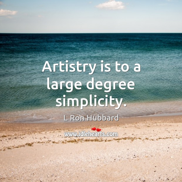 Artistry is to a large degree simplicity. L Ron Hubbard Picture Quote