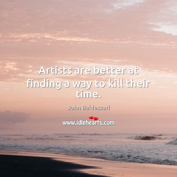 Artists are better at finding a way to kill their time. John Baldessari Picture Quote