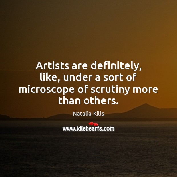 Natalia Kills Picture Quote image saying: Artists are definitely, like, under a sort of microscope of scrutiny more than others.