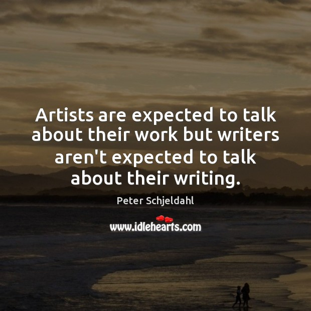 Artists are expected to talk about their work but writers aren't expected Peter Schjeldahl Picture Quote