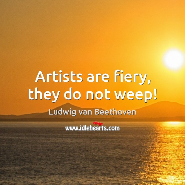 Image, Artists are fiery, they do not weep!