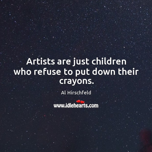 Artists are just children who refuse to put down their crayons. Image