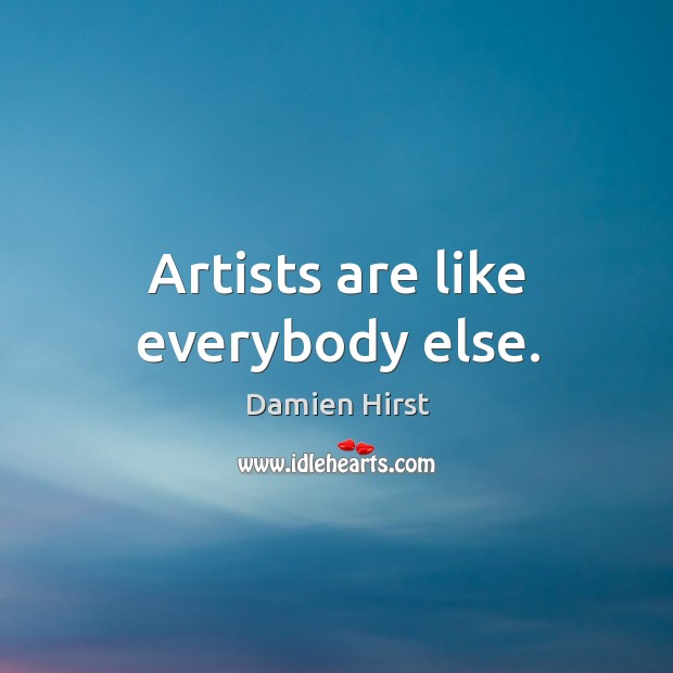 Artists are like everybody else. Image