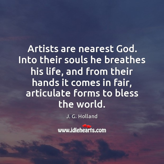 Artists are nearest God. Into their souls he breathes his life, and Image